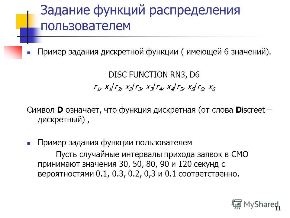Задание функций распределения пользователем Пример задания дискретной функции ( имеющей 6 значений). DISC FUNCTION RN3, D6 r 1, x 1 /r 2, x 2 /r 3, x 3 /r 4, x 4 /r 5, x 5 /r 6, x 6 Символ D означает, что функция дискретная (от слова Discreet – дискр