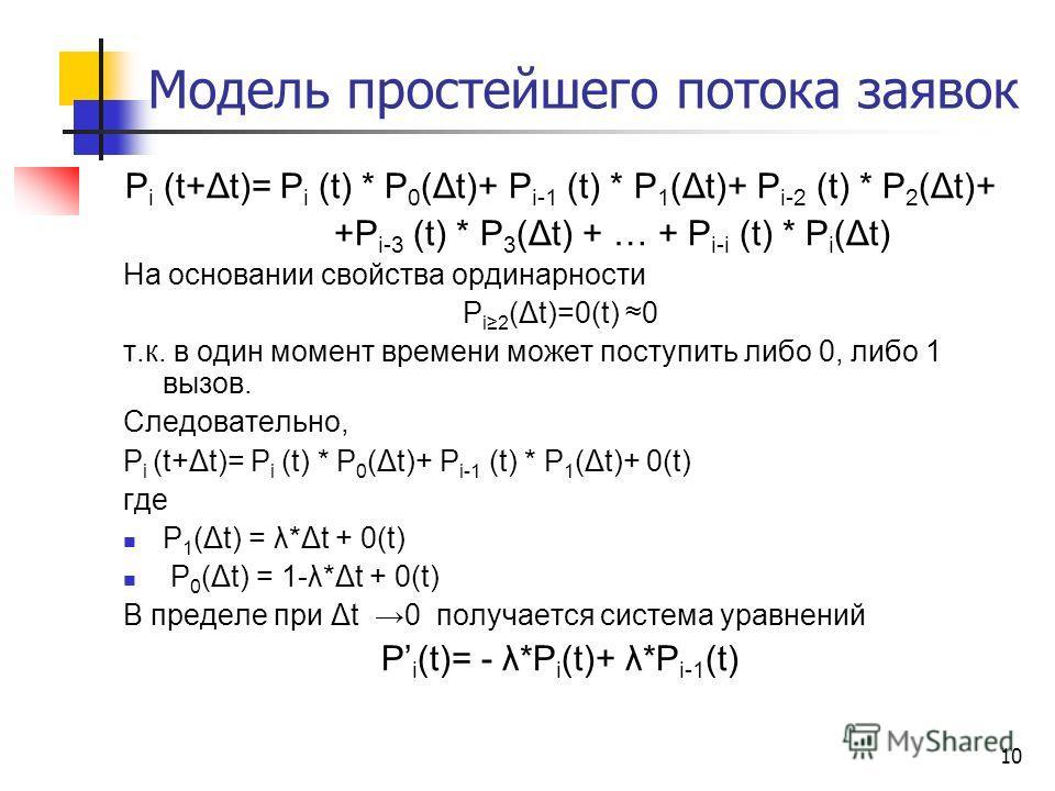 10 Модель простейшего потока заявок P i (t+Δt)= P i (t) * P 0 (Δt)+ P i-1 (t) * P 1 (Δt)+ P i-2 (t) * P 2 (Δt)+ +P i-3 (t) * P 3 (Δt) + … + P i-i (t) * P i (Δt) На основании свойства ординарности P i2 (Δt)=0(t) 0 т.к. в один момент времени может пост