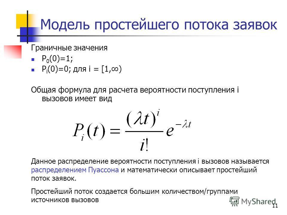 11 Модель простейшего потока заявок Граничные значения Р 0 (0)=1; Р i (0)=0; для i = [1,) Общая формула для расчета вероятности поступления i вызовов имеет вид Данное распределение вероятности поступления i вызовов называется распределением Пуассона