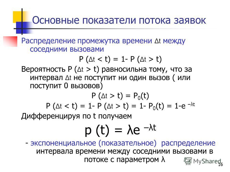 16 Основные показатели потока заявок Распределение промежутка времени Δt между соседними вызовами P ( Δt t) Вероятность P ( Δt > t) равносильна тому, что за интервал Δt не поступит ни один вызов ( или поступит 0 вызовов) P ( Δt > t) = P 0 (t) P ( Δt