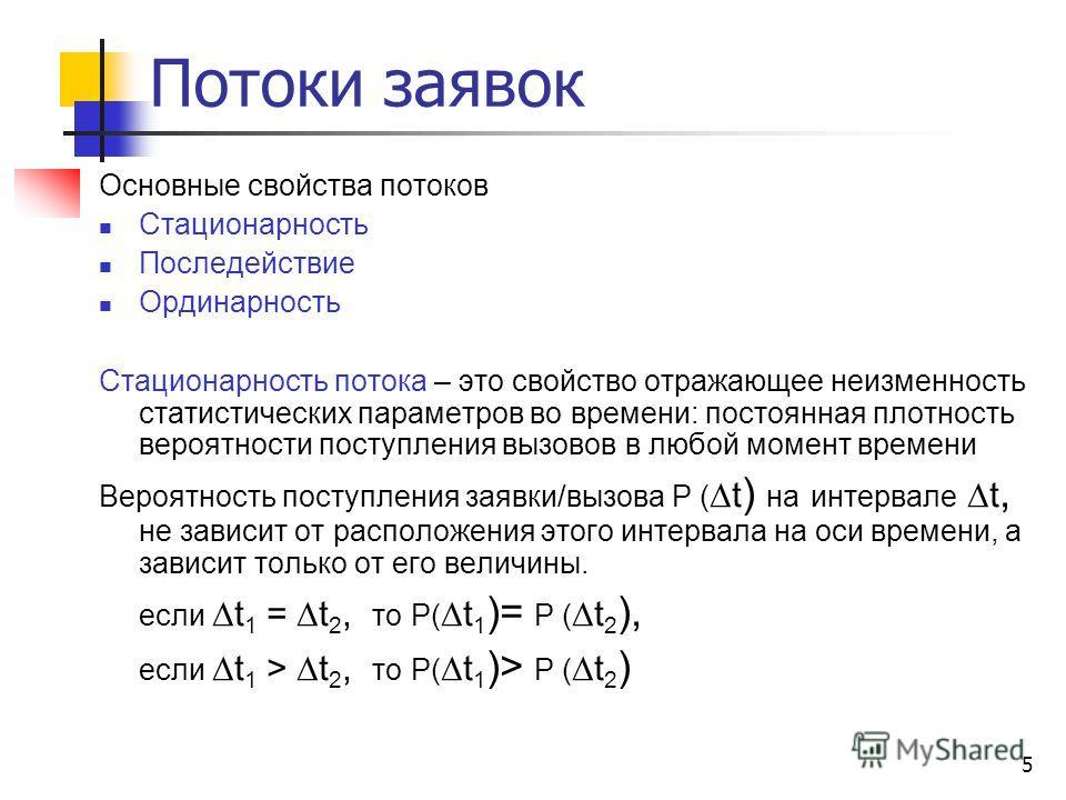 5 Потоки заявок Основные свойства потоков Стационарность Последействие Ординарность Стационарность потока – это свойство отражающее неизменность статистических параметров во времени: постоянная плотность вероятности поступления вызовов в любой момент