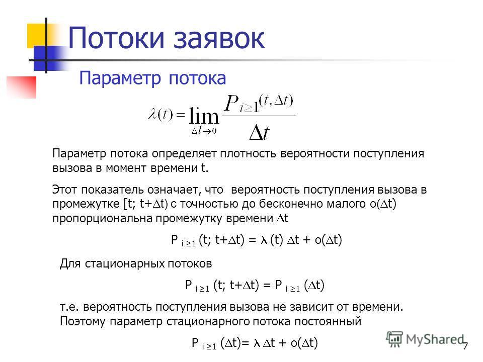 7 Потоки заявок Параметр потока Параметр потока определяет плотность вероятности поступления вызова в момент времени t. Этот показатель означает, что вероятность поступления вызова в промежутке [t; t+ t) с точностью до бесконечно малого o( t) пропорц