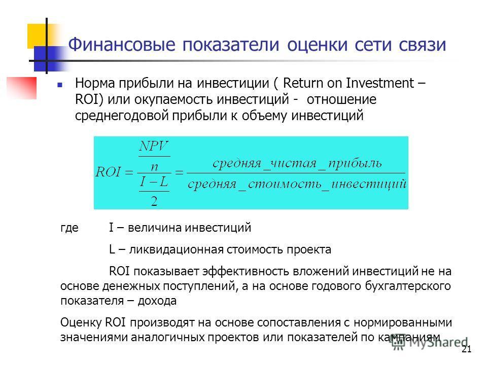 21 Финансовые показатели оценки сети связи Норма прибыли на инвестиции ( Return on Investment – ROI) или окупаемость инвестиций - отношение среднегодовой прибыли к объему инвестиций где I – величина инвестиций L – ликвидационная стоимость проекта ROI