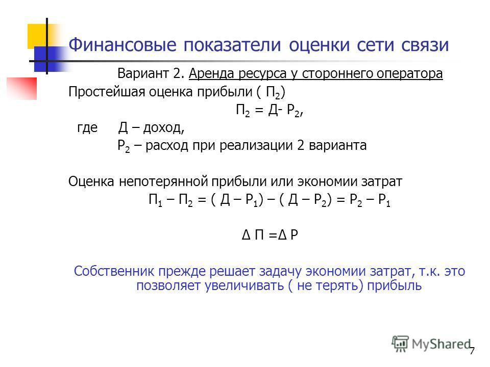 7 Финансовые показатели оценки сети связи Вариант 2. Аренда ресурса у стороннего оператора Простейшая оценка прибыли ( П 2 ) П 2 = Д- Р 2, где Д – доход, Р 2 – расход при реализации 2 варианта Оценка непотерянной прибыли или экономии затрат П 1 – П 2