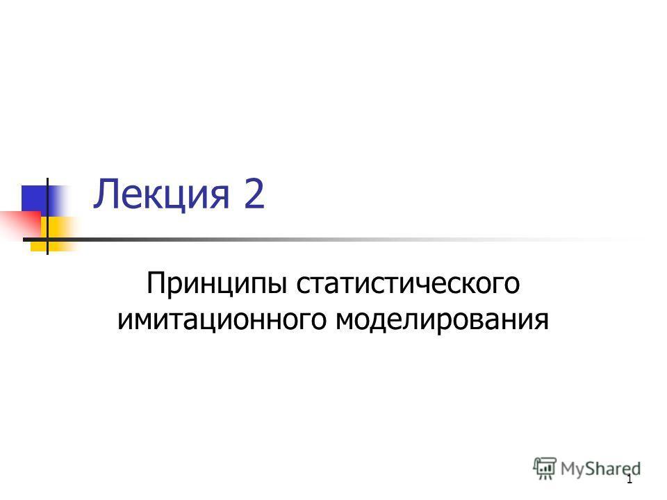 1 Лекция 2 Принципы статистического имитационного моделирования