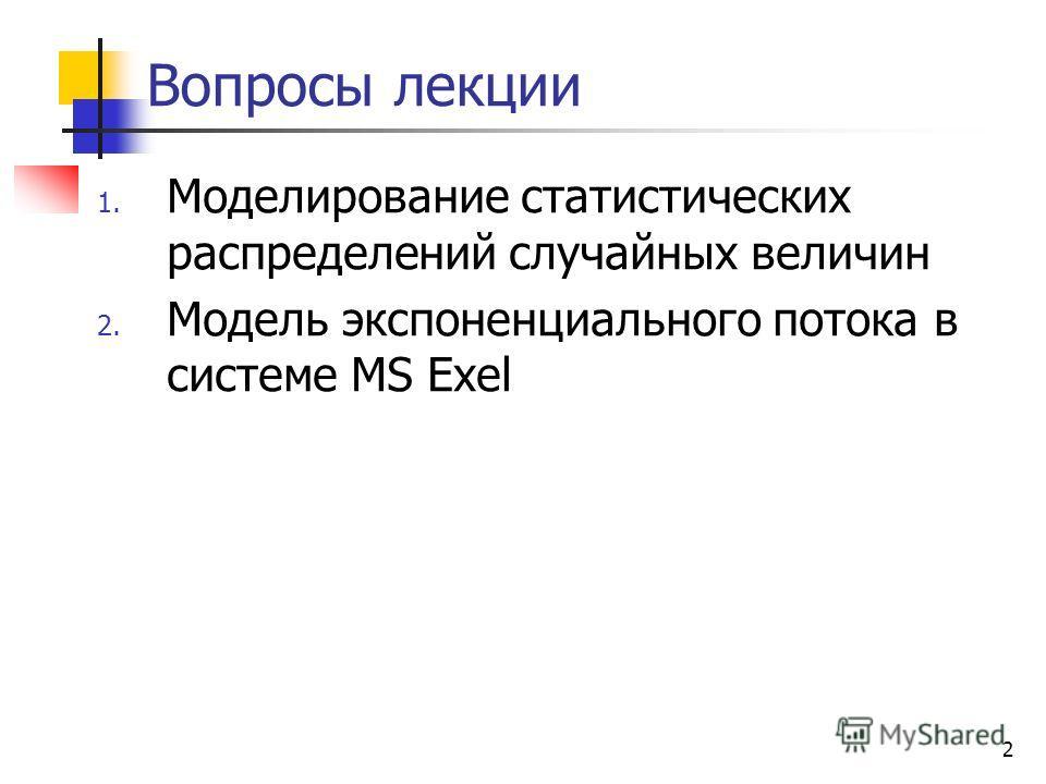 2 Вопросы лекции 1. Моделирование статистических распределений случайных величин 2. Модель экспоненциального потока в системе MS Exel