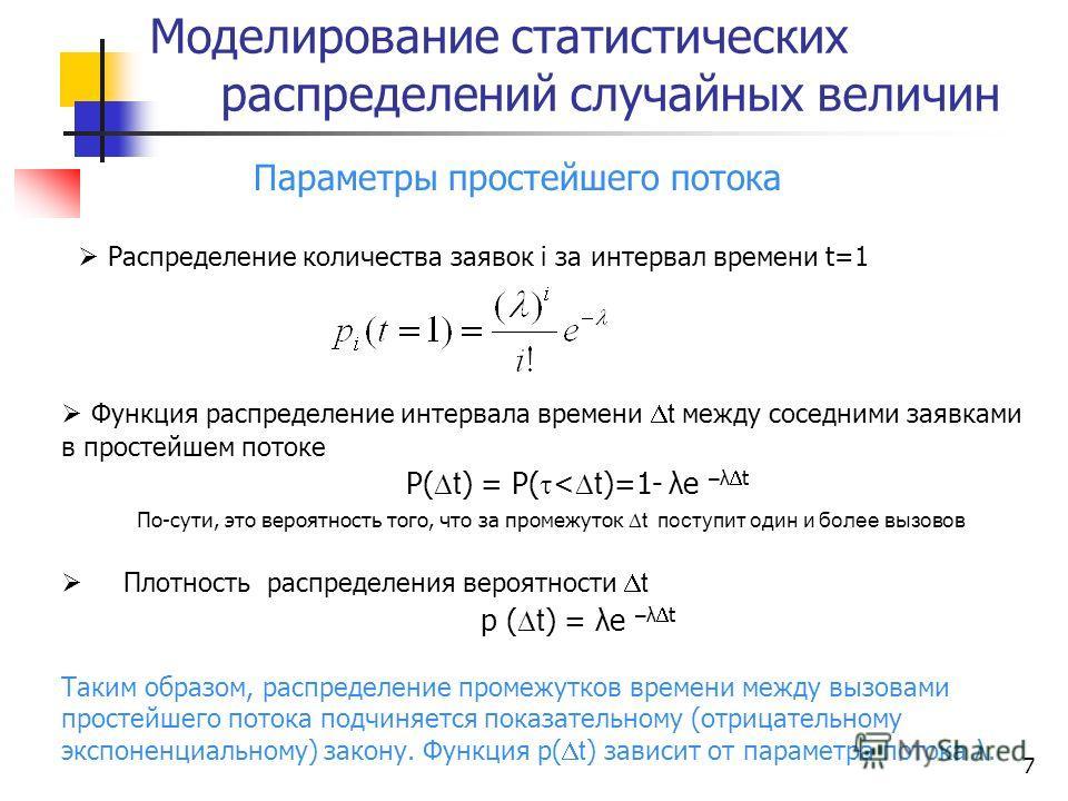 Моделирование статистических распределений случайных величин 7 Параметры простейшего потока Распределение количества заявок i за интервал времени t=1 Функция распределение интервала времени t между соседними заявками в простейшем потоке Р( t ) = Р( <