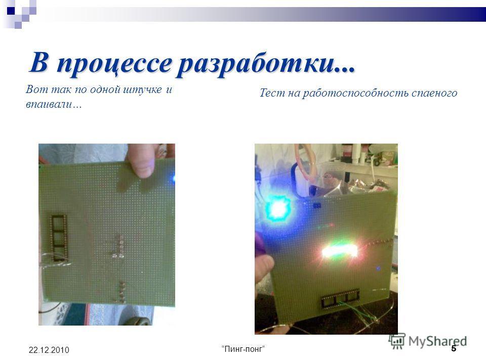 Пинг-понг 5 22.12.2010 В процессе разработки... Вот так по одной штучке и впаивали… Тест на работоспособность спаеного