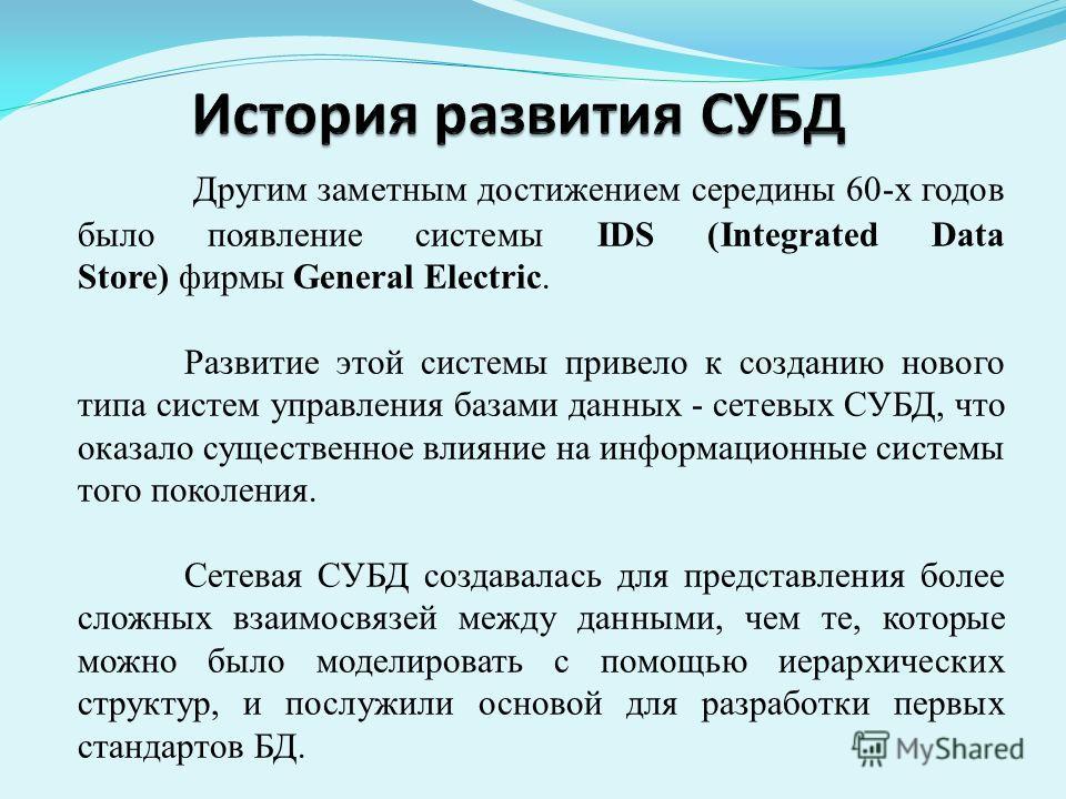 Другим заметным достижением середины 60-х годов было появление системы IDS (Integrated Data Store) фирмы General Electric. Развитие этой системы привело к созданию нового типа систем управления базами данных - сетевых СУБД, что оказало существенное в