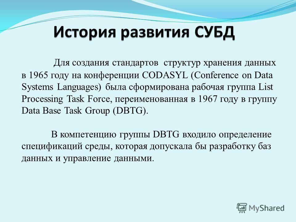 Для создания стандартов структур хранения данных в 1965 году на конференции CODASYL (Conference on Data Systems Languages) была сформирована рабочая группа List Processing Task Force, переименованная в 1967 году в группу Data Base Task Group (DBTG).