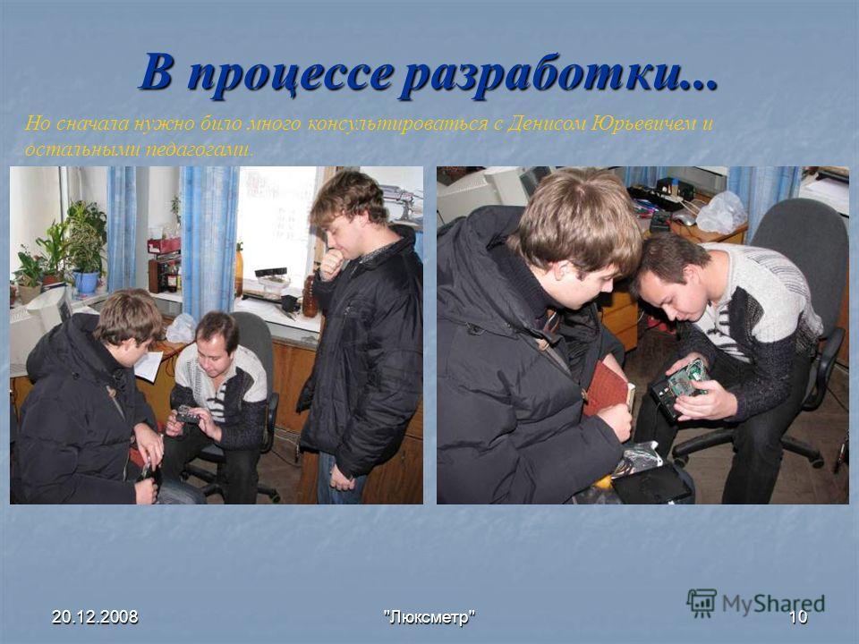 20.12.2008Люксметр10 В процессе разработки... Но сначала нужно било много консультироваться с Денисом Юрьевичем и остальными педагогами.