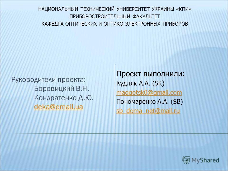 Руководители проекта: Боровицкий В.Н. Кондратенко Д.Ю. deka@email.ua deka@email.ua Проект выполнили: Кудляк А.А. (SK) maggotsk0@gmail.com Пономаренко А.А. (SB) sb_doma_net@mail.ru НАЦИОНАЛЬНЫЙ ТЕХНИЧЕСКИЙ УНИВЕРСИТЕТ УКРАИНЫ «КПИ» ПРИБОРОСТРОИТЕЛЬНЫЙ