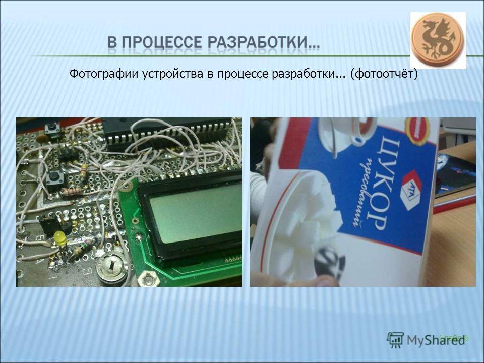 Слайд 6 Фотографии устройства в процессе разработки... (фотоотчёт)
