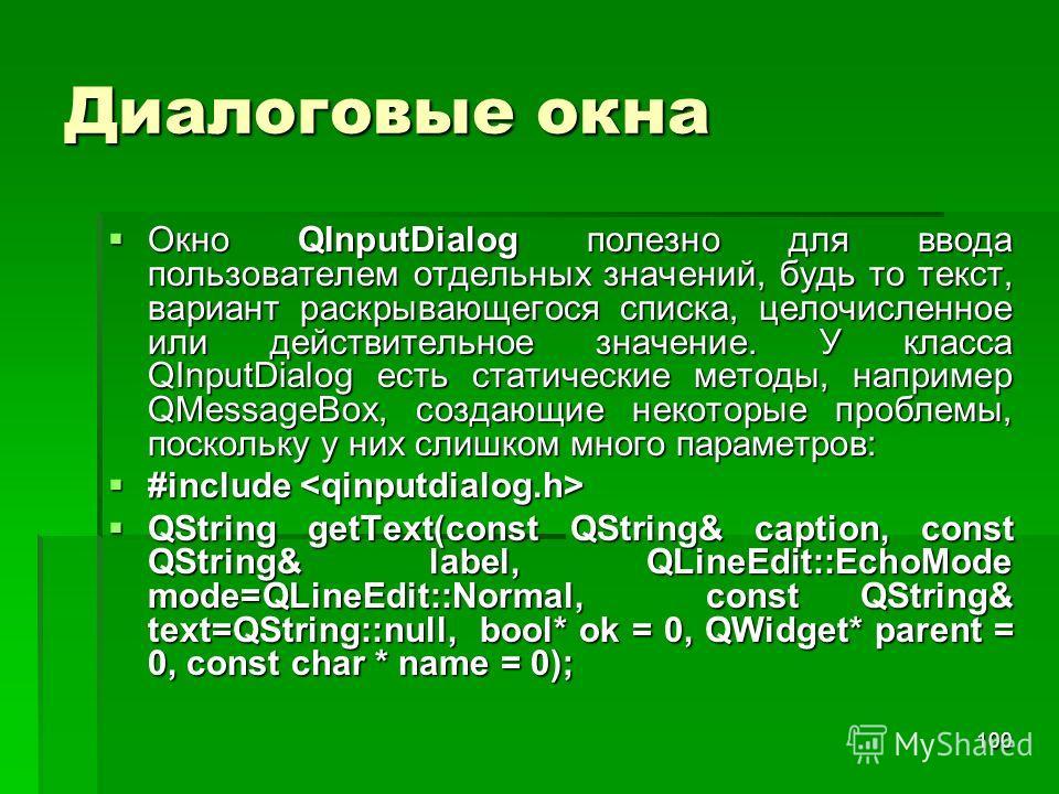 100 Диалоговые окна Окно QInputDialog полезно для ввода пользователем отдельных значений, будь то текст, вариант раскрывающегося списка, целочисленное или действительное значение. У класса QInputDialog есть статические методы, например QMessageBox, с