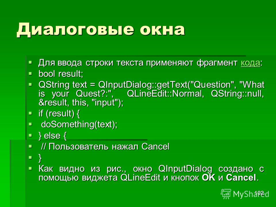 102 Диалоговые окна Для ввода строки текста применяют фрагмент кода: Для ввода строки текста применяют фрагмент кода:кода bool result; bool result; QString text = QInputDialog::getText(