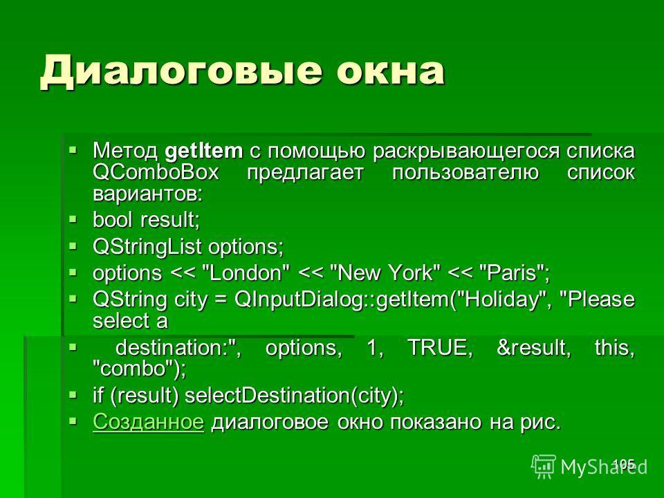 105 Диалоговые окна Метод getItem с помощью раскрывающегося списка QComboBox предлагает пользователю список вариантов: Метод getItem с помощью раскрывающегося списка QComboBox предлагает пользователю список вариантов: bool result; bool result; QStrin