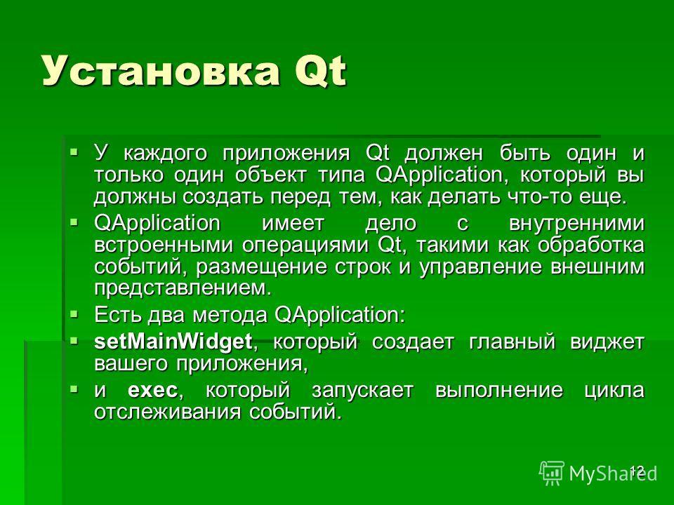 12 Установка Qt У каждого приложения Qt должен быть один и только один объект типа QApplication, который вы должны создать перед тем, как делать что-то еще. У каждого приложения Qt должен быть один и только один объект типа QApplication, который вы д