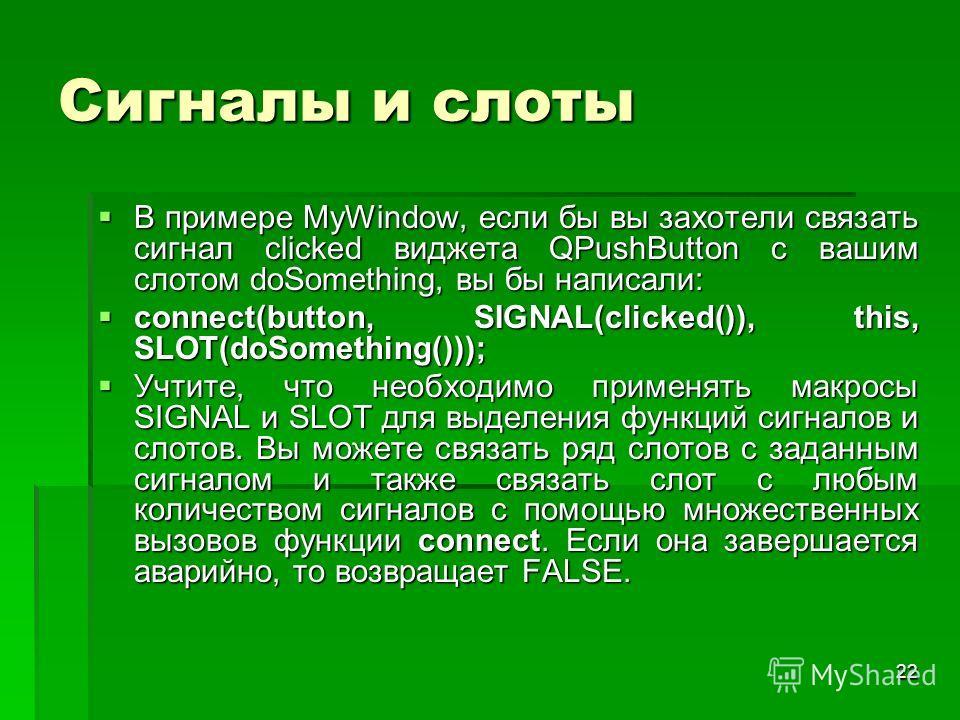 22 Сигналы и слоты В примере MyWindow, если бы вы захотели связать сигнал clicked виджета QPushButton с вашим слотом doSomething, вы бы написали: В примере MyWindow, если бы вы захотели связать сигнал clicked виджета QPushButton с вашим слотом doSome