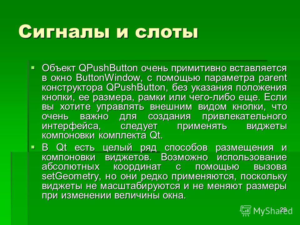 29 Сигналы и слоты Объект QPushButton очень примитивно вставляется в окно ButtonWindow, с помощью параметра parent конструктора QPushButton, без указания положения кнопки, ее размера, рамки или чего-либо еще. Если вы хотите управлять внешним видом кн