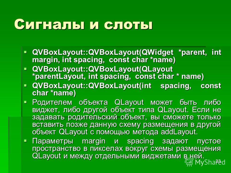33 Сигналы и слоты QVBoxLayout::QVBoxLayout(QWidget *parent, int margin, int spacing, const char *name) QVBoxLayout::QVBoxLayout(QWidget *parent, int margin, int spacing, const char *name) QVBoxLayout::QVBoxLayout(QLayout *parentLayout, int spacing,