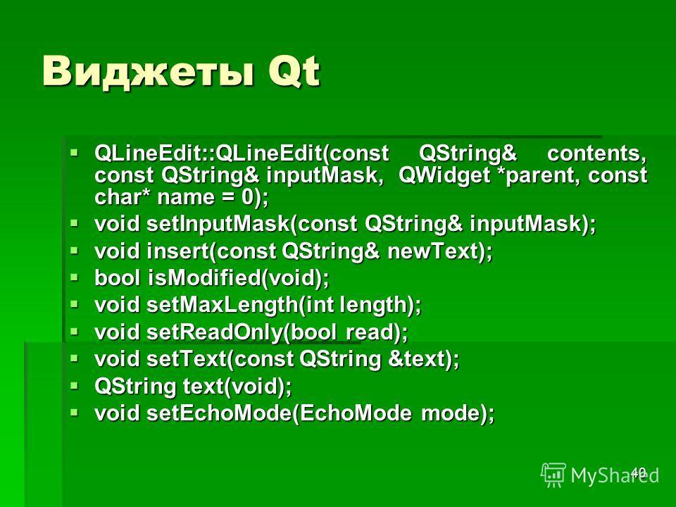 40 Виджеты Qt QLineEdit::QLineEdit(const QString& contents, const QString& inputMask, QWidget *parent, const char* name = 0); QLineEdit::QLineEdit(const QString& contents, const QString& inputMask, QWidget *parent, const char* name = 0); void setInpu