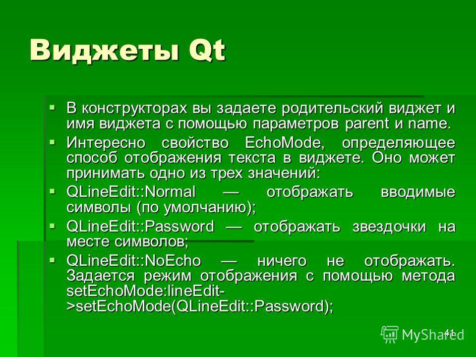 41 Виджеты Qt В конструкторах вы задаете родительский виджет и имя виджета с помощью параметров parent и name. В конструкторах вы задаете родительский виджет и имя виджета с помощью параметров parent и name. Интересно свойство EchoMode, определяющее
