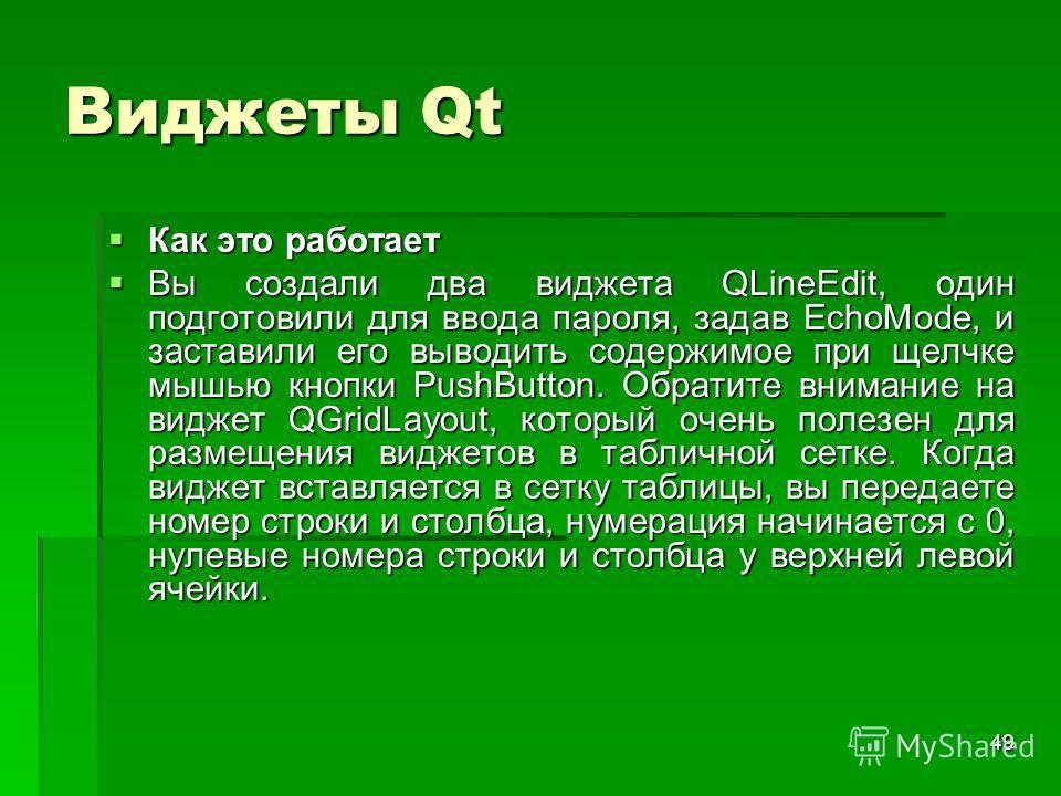 49 Виджеты Qt Как это работает Как это работает Вы создали два виджета QLineEdit, один подготовили для ввода пароля, задав EchoMode, и заставили его выводить содержимое при щелчке мышью кнопки PushButton. Обратите внимание на виджет QGridLayout, кото