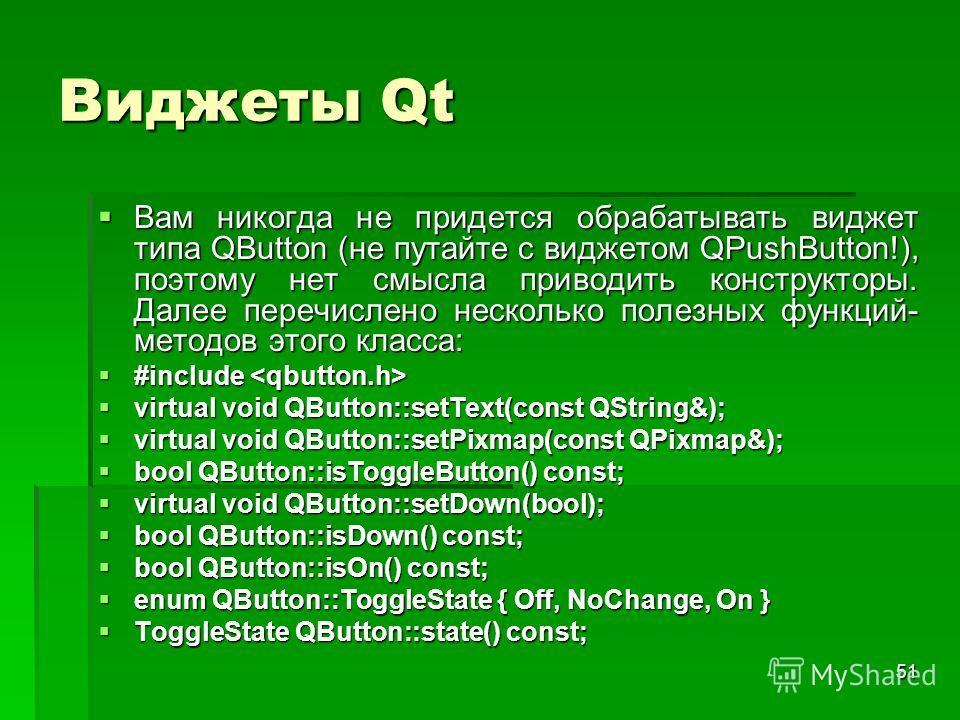 51 Виджеты Qt Вам никогда не придется обрабатывать виджет типа QButton (не путайте с виджетом QPushButton!), поэтому нет смысла приводить конструкторы. Далее перечислено несколько полезных функций- методов этого класса: Вам никогда не придется обраба