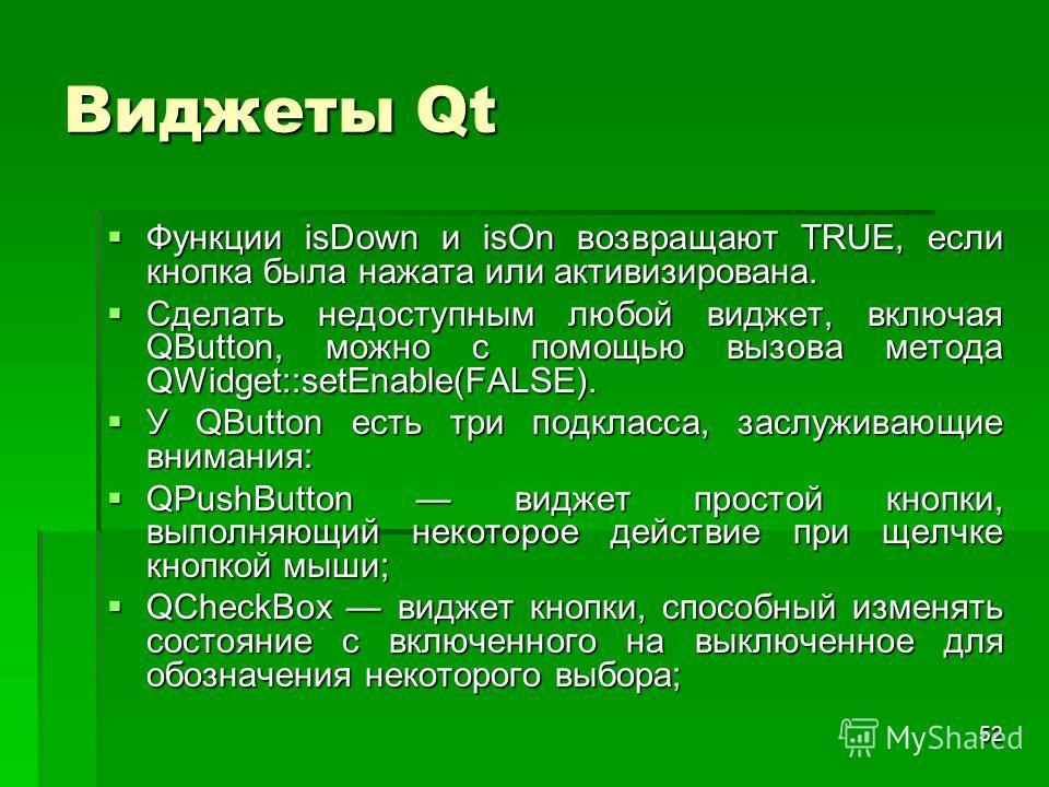 52 Виджеты Qt Функции isDown и isOn возвращают TRUE, если кнопка была нажата или активизирована. Функции isDown и isOn возвращают TRUE, если кнопка была нажата или активизирована. Сделать недоступным любой виджет, включая QButton, можно с помощью выз