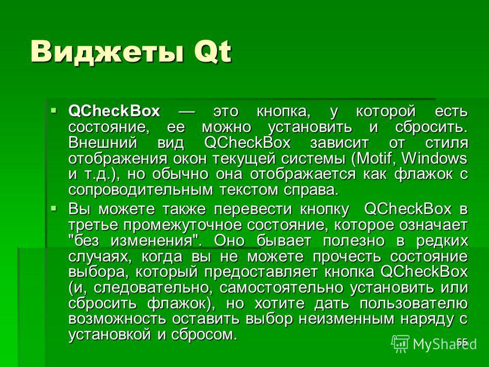 55 Виджеты Qt QCheckBox это кнопка, у которой есть состояние, ее можно установить и сбросить. Внешний вид QCheckBox зависит от стиля отображения окон текущей системы (Motif, Windows и т.д.), но обычно она отображается как флажок с сопроводительным те