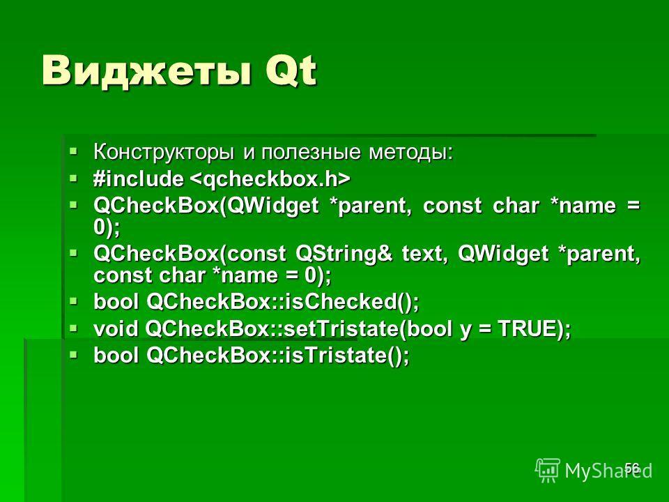 56 Виджеты Qt Конструкторы и полезные методы: Конструкторы и полезные методы: #include #include QCheckBox(QWidget *parent, const char *name = 0); QCheckBox(QWidget *parent, const char *name = 0); QCheckBox(const QString& text, QWidget *parent, const