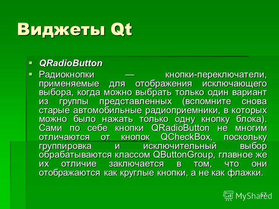 57 Виджеты Qt QRadioButton QRadioButton Радиокнопки кнопки-переключатели, применяемые для отображения исключающего выбора, когда можно выбрать только один вариант из группы представленных (вспомните снова старые автомобильные радиоприемники, в которы