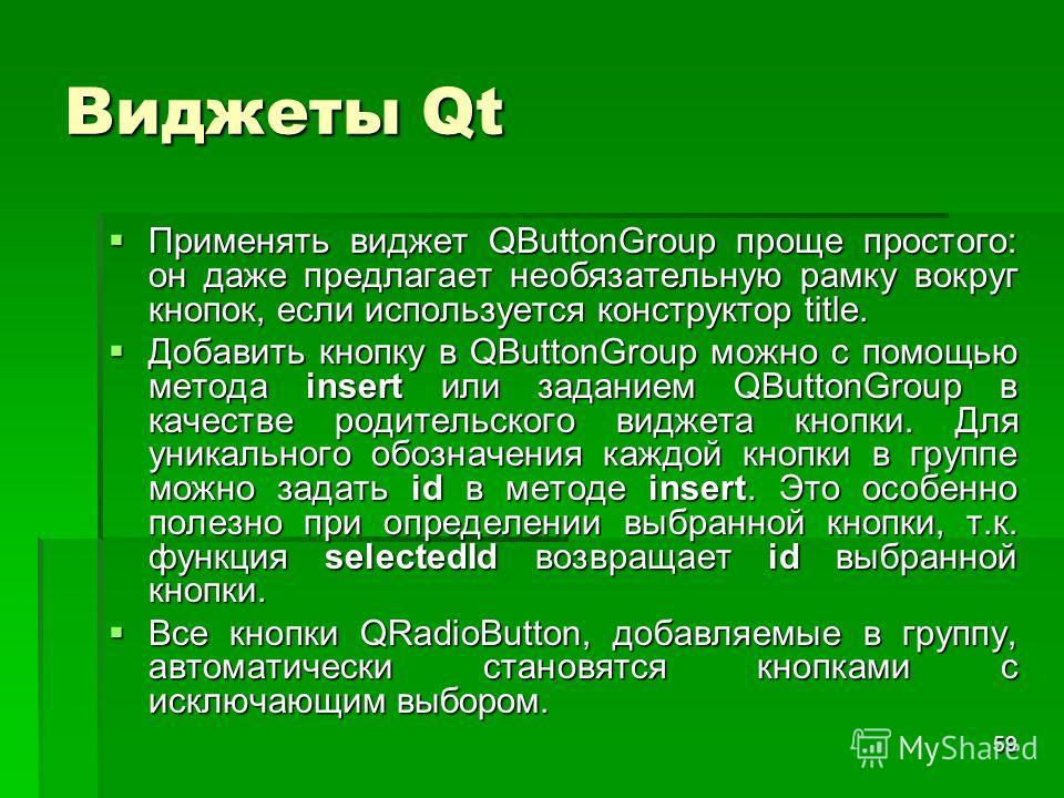 59 Виджеты Qt Применять виджет QButtonGroup проще простого: он даже предлагает необязательную рамку вокруг кнопок, если используется конструктор title. Применять виджет QButtonGroup проще простого: он даже предлагает необязательную рамку вокруг кнопо