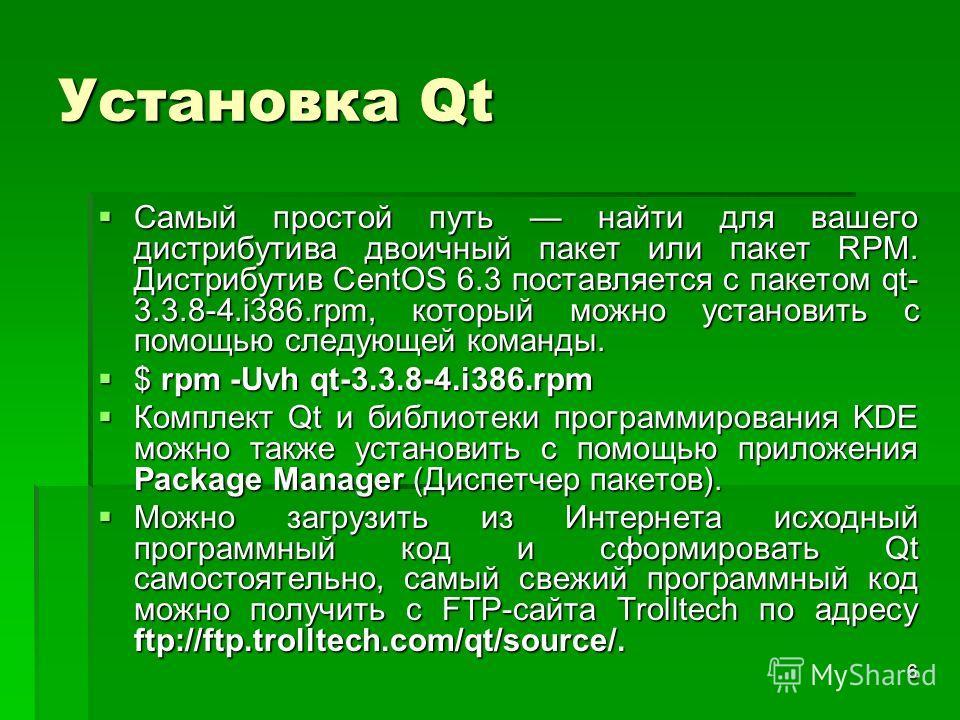 6 Установка Qt Самый простой путь найти для вашего дистрибутива двоичный пакет или пакет RPM. Дистрибутив CentOS 6.3 поставляется с пакетом qt- 3.3.8-4.i386.rpm, который можно установить с помощью следующей команды. Самый простой путь найти для вашег