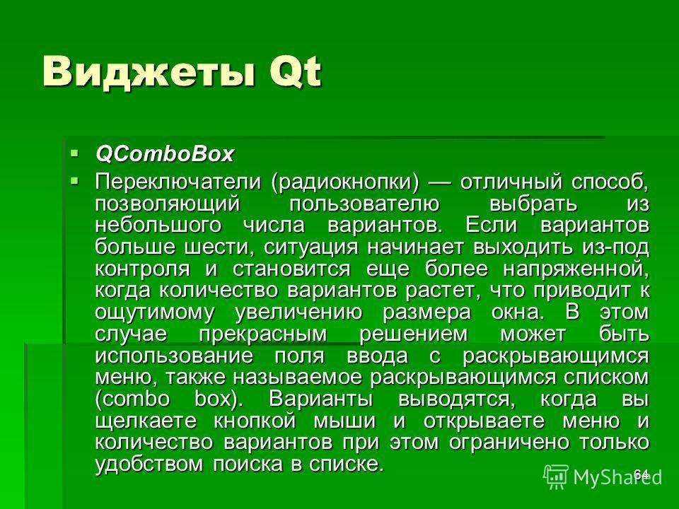 64 Виджеты Qt QComboBox QComboBox Переключатели (радиокнопки) отличный способ, позволяющий пользователю выбрать из небольшого числа вариантов. Если вариантов больше шести, ситуация начинает выходить из-под контроля и становится еще более напряженной,