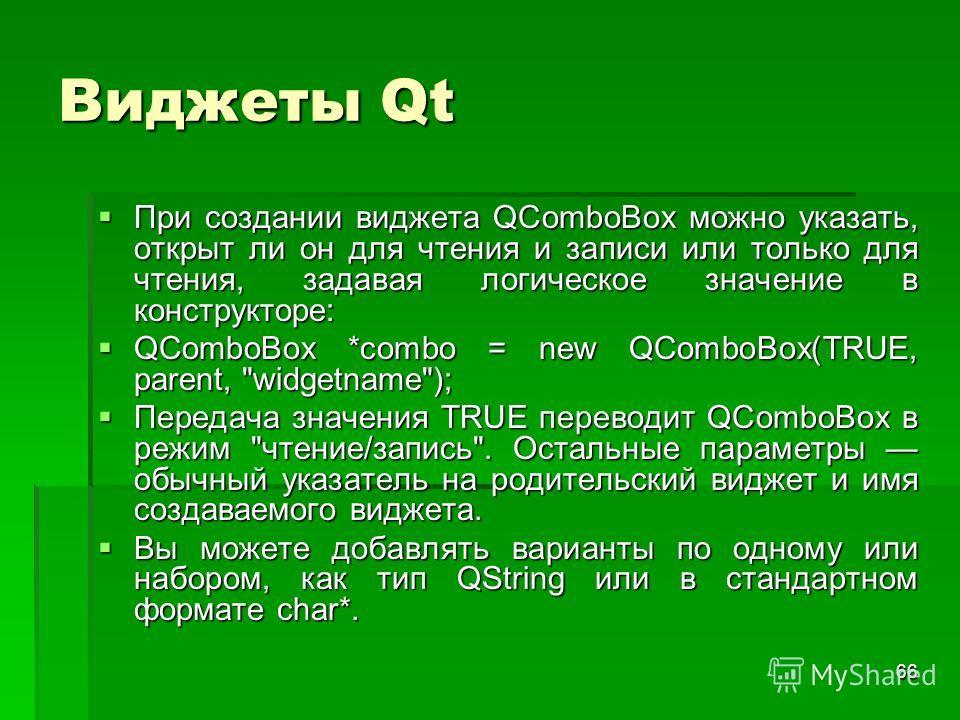 66 Виджеты Qt При создании виджета QComboBox можно указать, открыт ли он для чтения и записи или только для чтения, задавая логическое значение в конструкторе: При создании виджета QComboBox можно указать, открыт ли он для чтения и записи или только