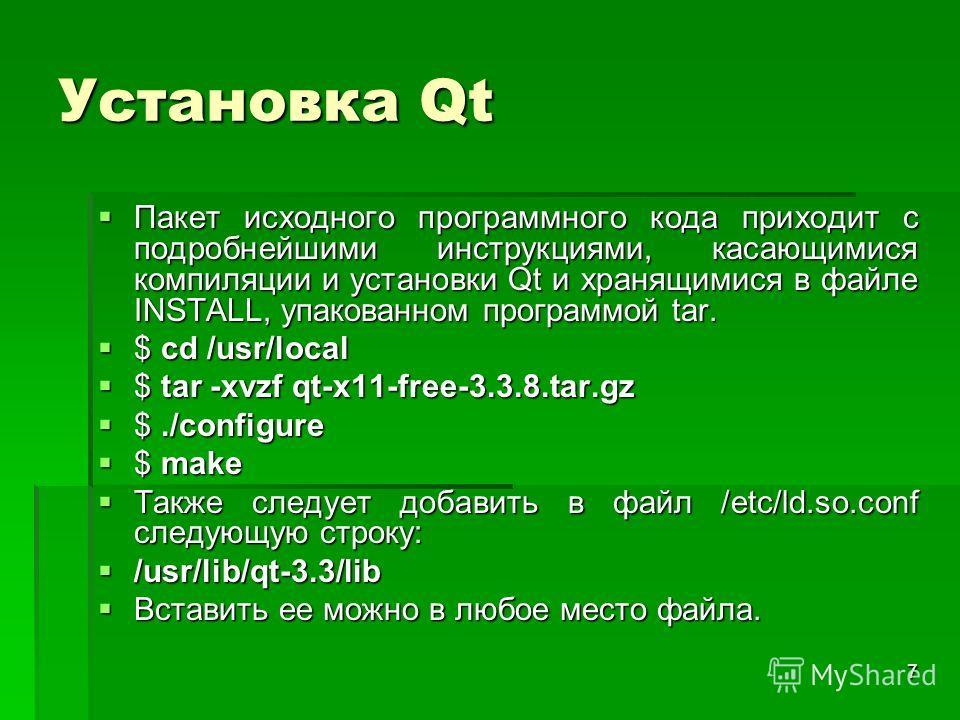 7 Установка Qt Пакет исходного программного кода приходит с подробнейшими инструкциями, касающимися компиляции и установки Qt и хранящимися в файле INSTALL, упакованном программой tar. Пакет исходного программного кода приходит с подробнейшими инстру