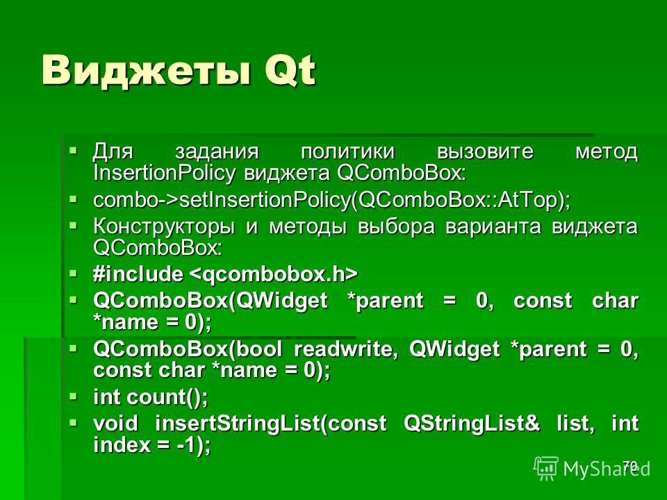 70 Виджеты Qt Для задания политики вызовите метод InsertionPolicy виджета QComboBox: Для задания политики вызовите метод InsertionPolicy виджета QComboBox: combo->setInsertionPolicy(QComboBox::AtTop); combo->setInsertionPolicy(QComboBox::AtTop); Конс