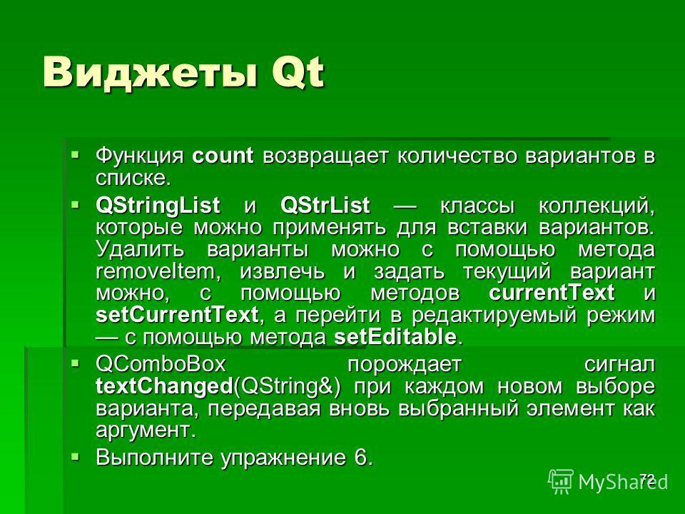 72 Виджеты Qt Функция count возвращает количество вариантов в списке. Функция count возвращает количество вариантов в списке. QStringList и QStrList классы коллекций, которые можно применять для вставки вариантов. Удалить варианты можно с помощью мет