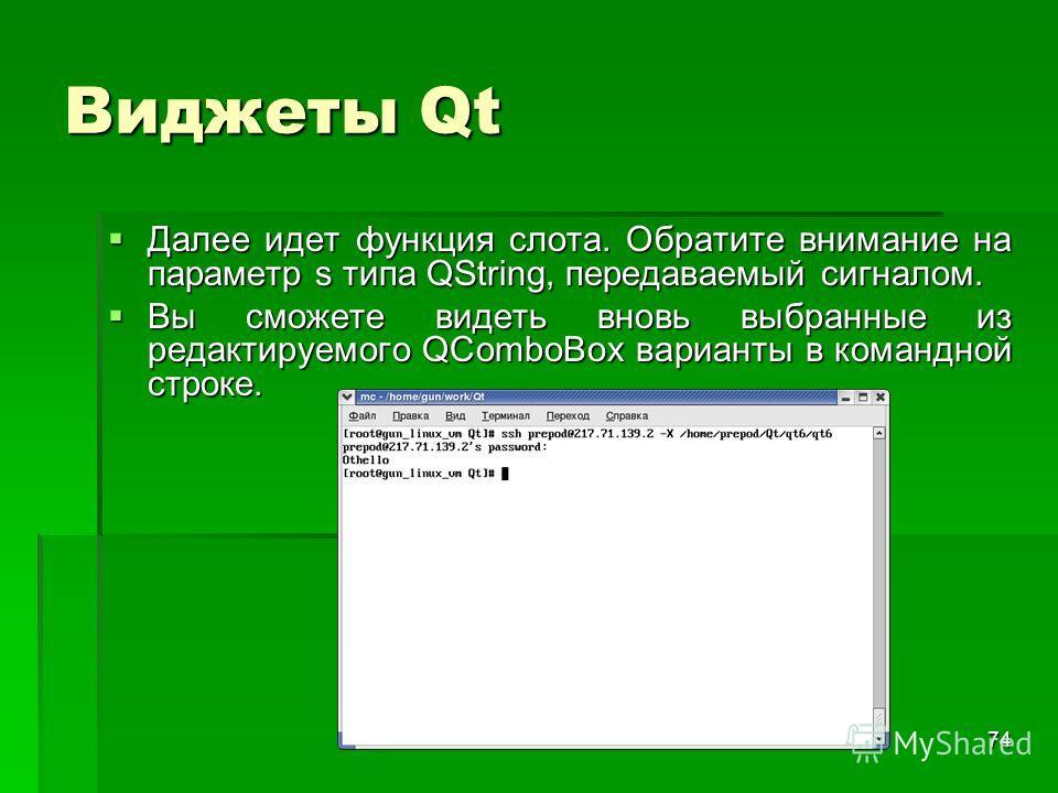 74 Виджеты Qt Далее идет функция слота. Обратите внимание на параметр s типа QString, передаваемый сигналом. Далее идет функция слота. Обратите внимание на параметр s типа QString, передаваемый сигналом. Вы сможете видеть вновь выбранные из редактиру