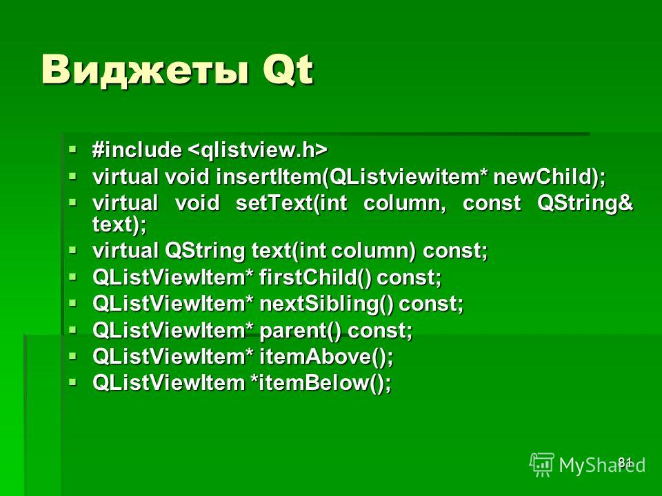 81 Виджеты Qt #include #include virtual void insertItem(QListviewitem* newChild); virtual void insertItem(QListviewitem* newChild); virtual void setText(int column, const QString& text); virtual void setText(int column, const QString& text); virtual