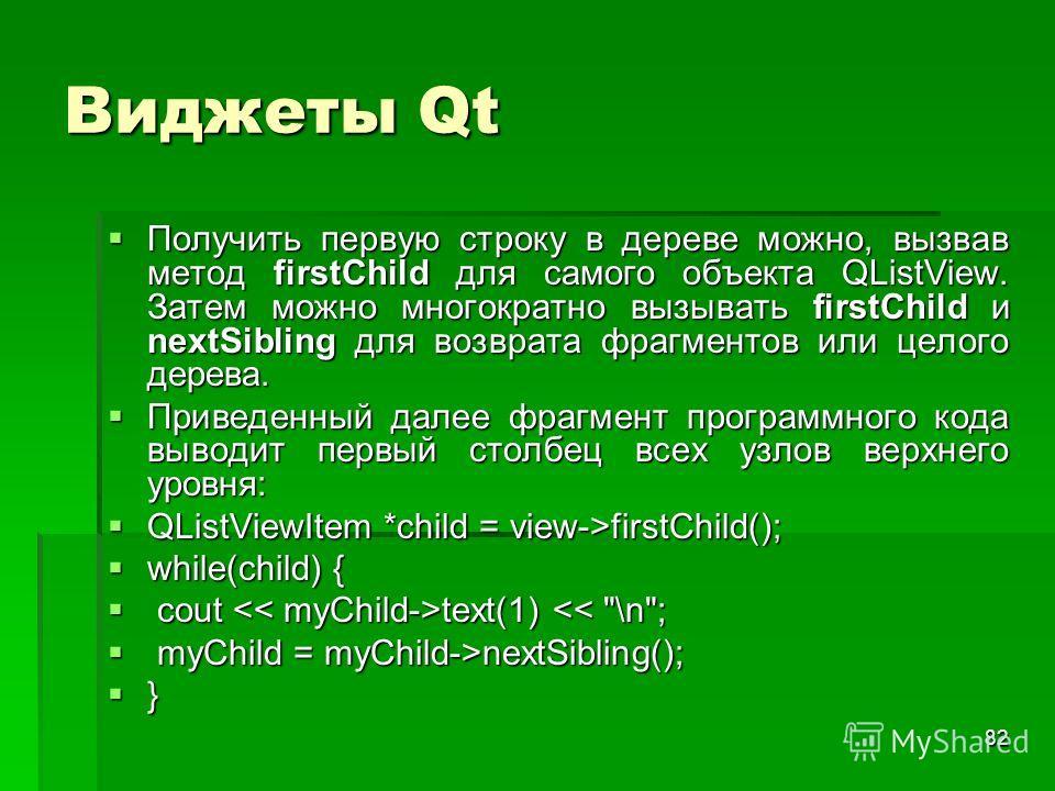 82 Виджеты Qt Получить первую строку в дереве можно, вызвав метод firstChild для самого объекта QListView. Затем можно многократно вызывать firstChild и nextSibling для возврата фрагментов или целого дерева. Получить первую строку в дереве можно, выз