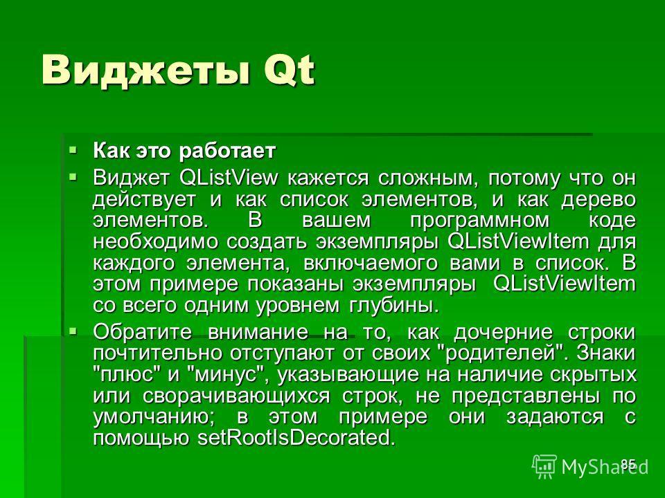 85 Виджеты Qt Как это работает Как это работает Виджет QListView кажется сложным, потому что он действует и как список элементов, и как дерево элементов. В вашем программном коде необходимо создать экземпляры QListViewItem для каждого элемента, включ