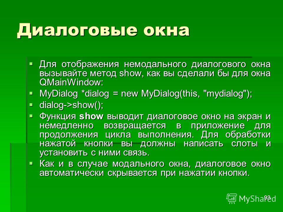 93 Диалоговые окна Для отображения немодального диалогового окна вызывайте метод show, как вы сделали бы для окна QMainWindow: Для отображения немодального диалогового окна вызывайте метод show, как вы сделали бы для окна QMainWindow: MyDialog *dialo