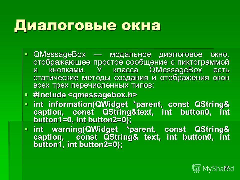 97 Диалоговые окна QMessageBox модальное диалоговое окно, отображающее простое сообщение с пиктограммой и кнопками. У класса QMessageBox есть статические методы создания и отображения окон всех трех перечисленных типов: QMessageBox модальное диалогов