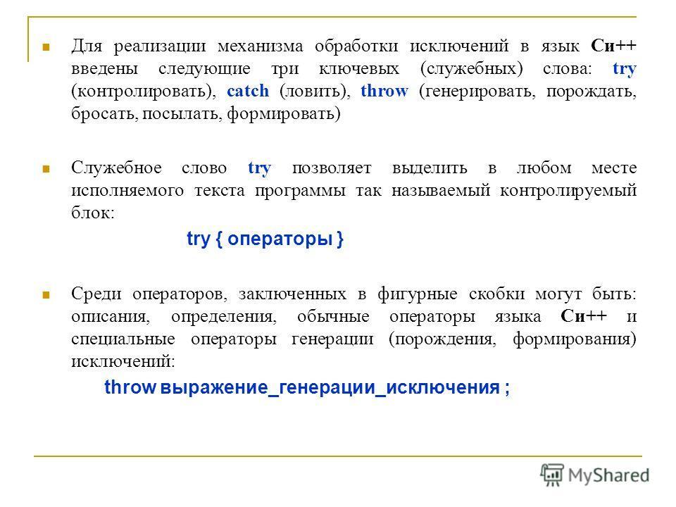 Для реализации механизма обработки исключений в язык Си++ введены следующие три ключевых (служебных) слова: try (контролировать), catch (ловить), throw (генерировать, порождать, бросать, посылать, формировать) Служебное слово try позволяет выделить в
