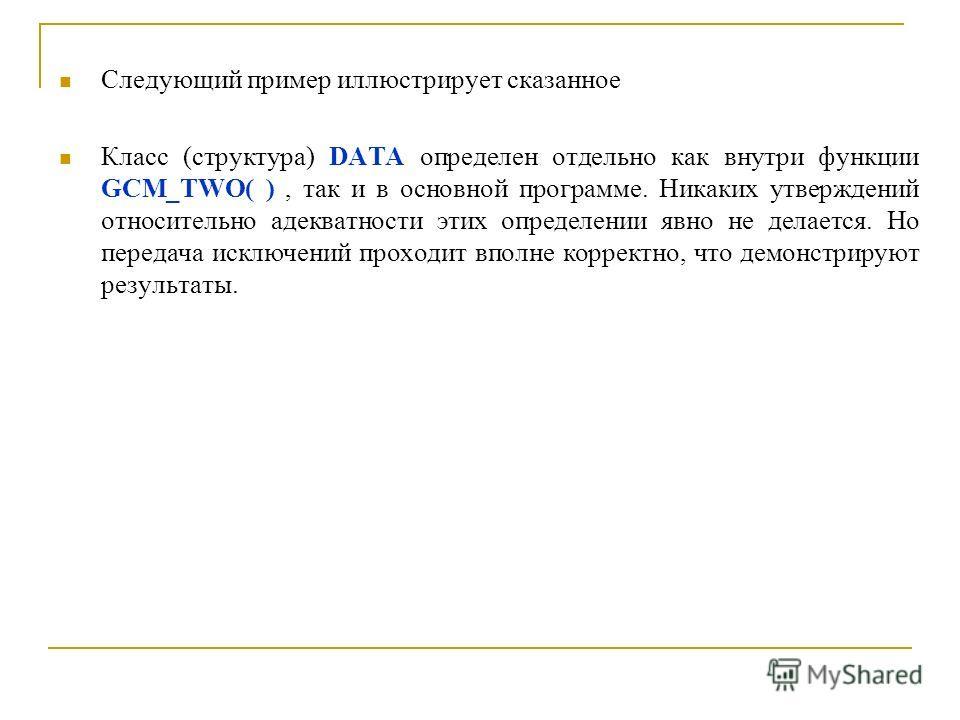 Следующий пример иллюстрирует сказанное Класс (структура) DATA определен отдельно как внутри функции GCM_TWO( ), так и в основной программе. Никаких утверждений относительно адекватности этих определении явно не делается. Но передача исключений прохо