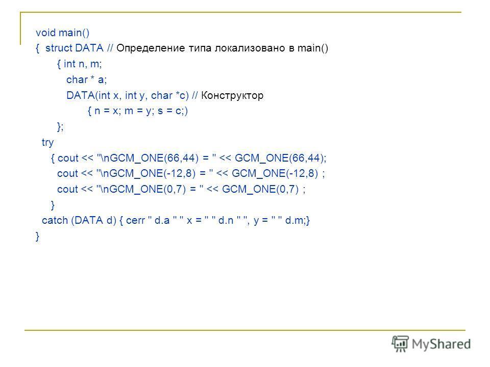void main() { struct DATA // Определение типа локализовано в main() { int n, m; char * a; DATA(int x, int y, char *c) // Конструктор { n = x; m = y; s = с;) }; try { cout