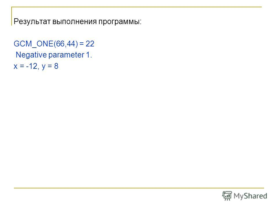 Результат выполнения программы: GCM_ONE(66,44) = 22 Negative parameter 1. x = -12, у = 8