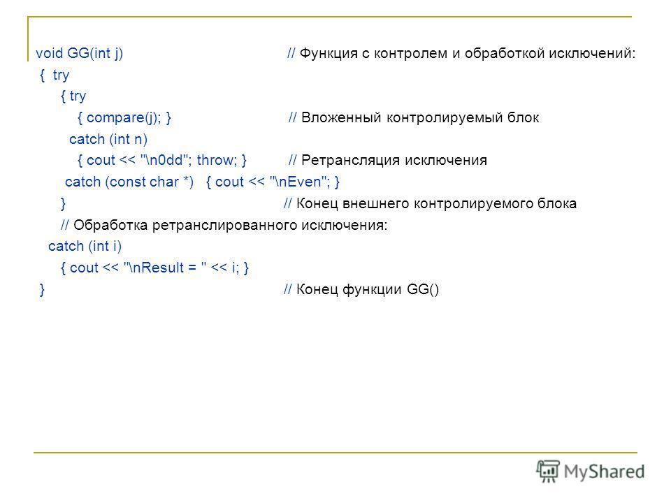 void GG(int j) // Функция с контролем и обработкой исключений: { try { compare(j); } // Вложенный контролируемый блок catch (int n) { cout
